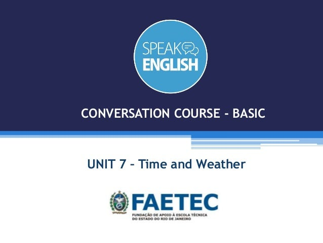 UNIT 7 – Time and Weather CONVERSATION COURSE - BASIC