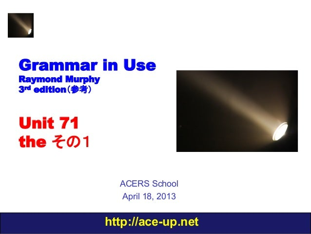 http://ace-up.netGrammar in UseRaymond Murphy3rd edition(参考)Unit 71the その1ACERS SchoolApril 18, 2013