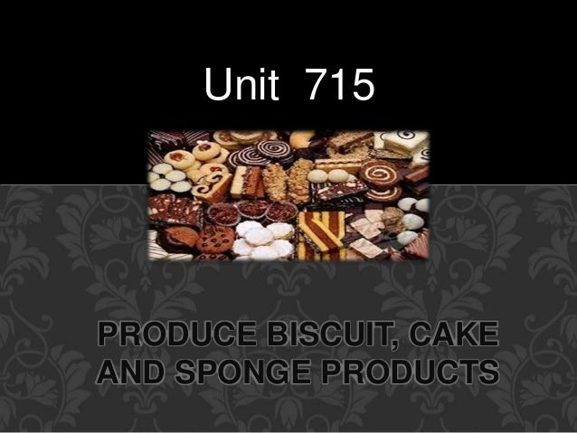 Unit 715  PRODUCE BISCUIT, CAKE  AND SPONGE PRODUCTS