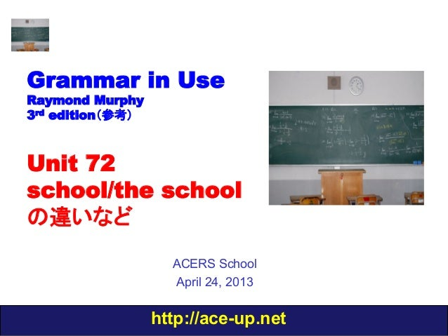 http://ace-up.netGrammar in UseRaymond Murphy3rd edition(参考)Unit 72school/the schoolの違いなどACERS SchoolApril 24, 2013