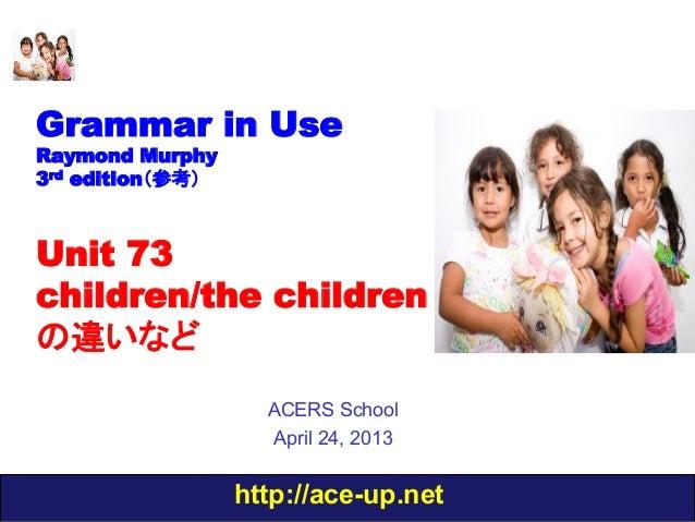 http://ace-up.netGrammar in UseRaymond Murphy3rd edition(参考)Unit 73children/the childrenの違いなどACERS SchoolApril 24, 2013