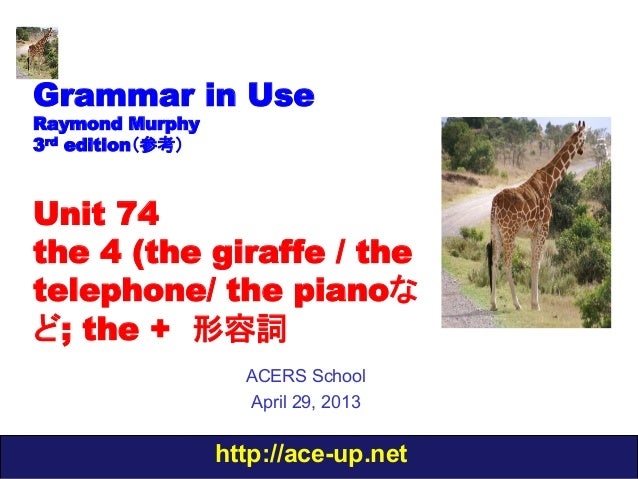 http://ace-up.netGrammar in UseRaymond Murphy3rd edition(参考)Unit 74the 4 (the giraffe / thetelephone/ the pianoなど; the + 形...