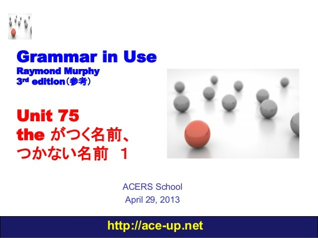 http://ace-up.netGrammar in UseRaymond Murphy3rd edition(参考)Unit 75the がつく名前、つかない名前 1ACERS SchoolApril 29, 2013