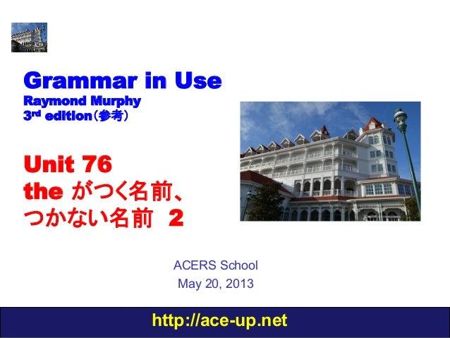 http://ace-up.netGrammar in UseRaymond Murphy3rd edition(参考)Unit 76the がつく名前、つかない名前 2ACERS SchoolMay 20, 2013