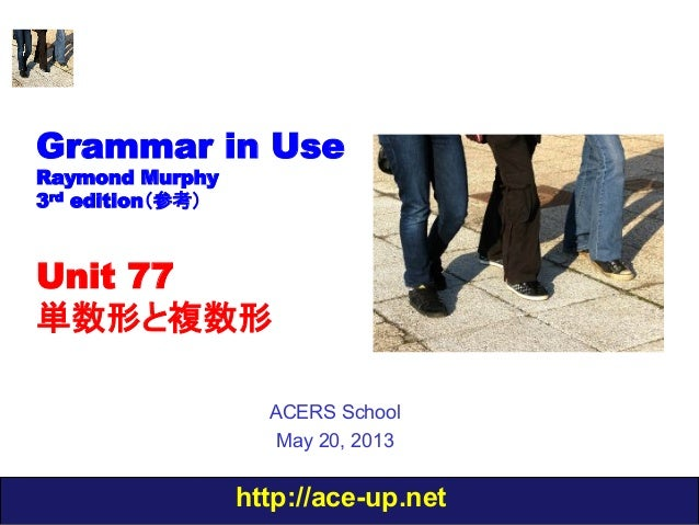 http://ace-up.netGrammar in UseRaymond Murphy3rd edition(参考)Unit 77単数形と複数形ACERS SchoolMay 20, 2013