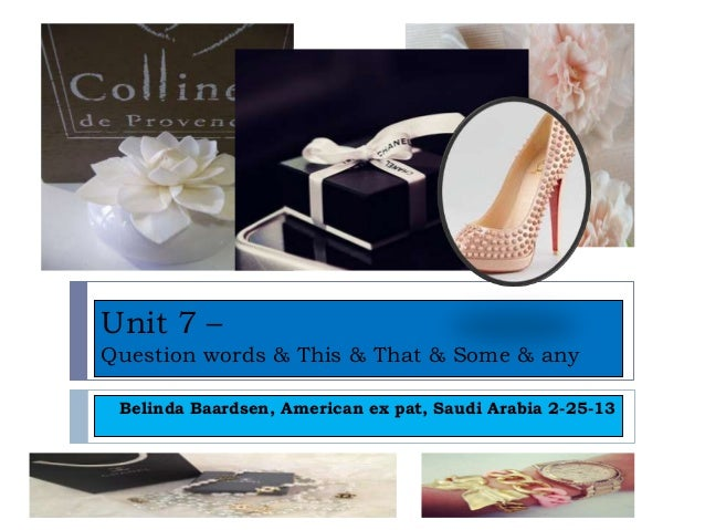 Unit 7 –Question words & This & That & Some & any Belinda Baardsen, American ex pat, Saudi Arabia 2-25-13
