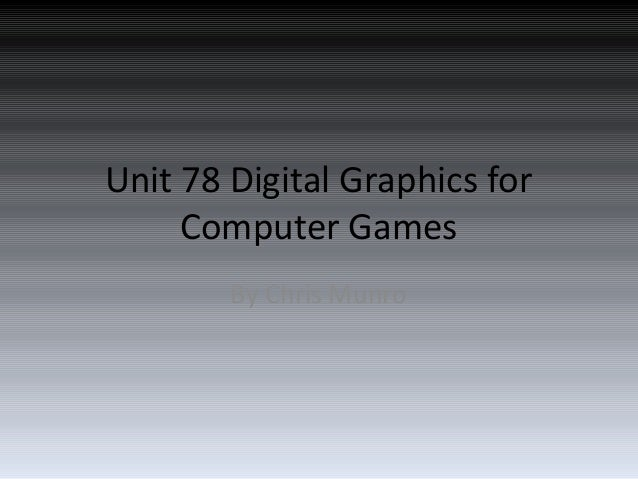 Unit 78 Digital Graphics for     Computer Games        By Chris Munro
