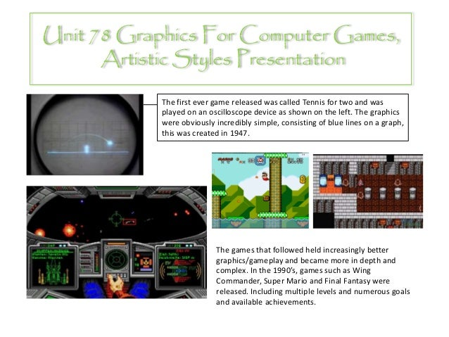 Unit 78 Graphics For Computer Games,      Artistic Styles Presentation            The first ever game released was called ...