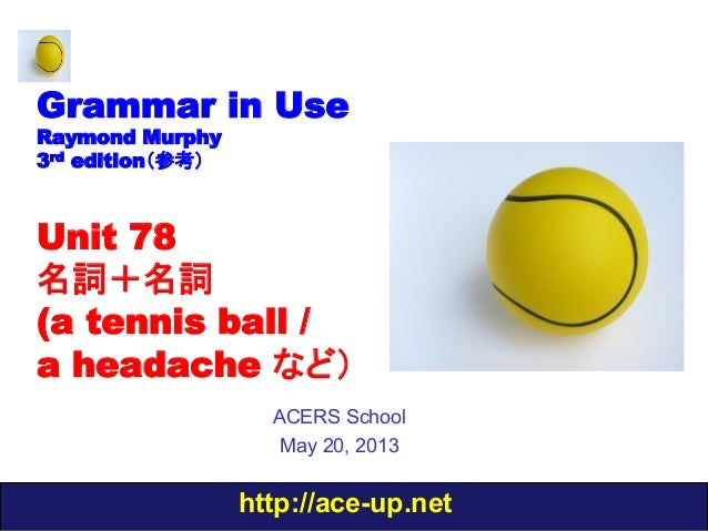 http://ace-up.netGrammar in UseRaymond Murphy3rd edition(参考)Unit 78名詞+名詞(a tennis ball /a headache など)ACERS SchoolMay 20, ...
