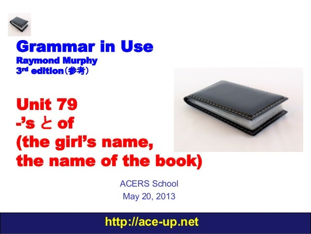 http://ace-up.netGrammar in UseRaymond Murphy3rd edition(参考)Unit 79-'s と of(the girl's name,the name of the book)ACERS Sch...