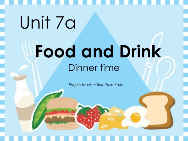 Unit 7a Food and Drink Dinner time English teacher Bolortuya Kaka