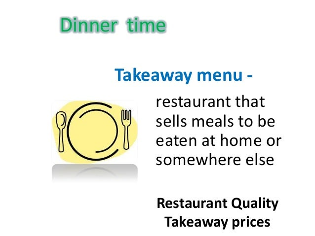 Dinner timeTakeaway menu -Restaurant QualityTakeaway pricesrestaurant thatsells meals to beeaten at home orsomewhere else