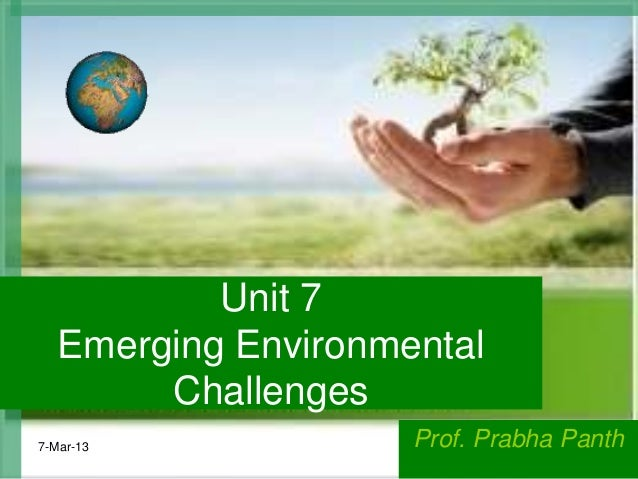Unit 7   Emerging Environmental        Challenges7-Mar-13             Prof. Prabha Panth                                  ...