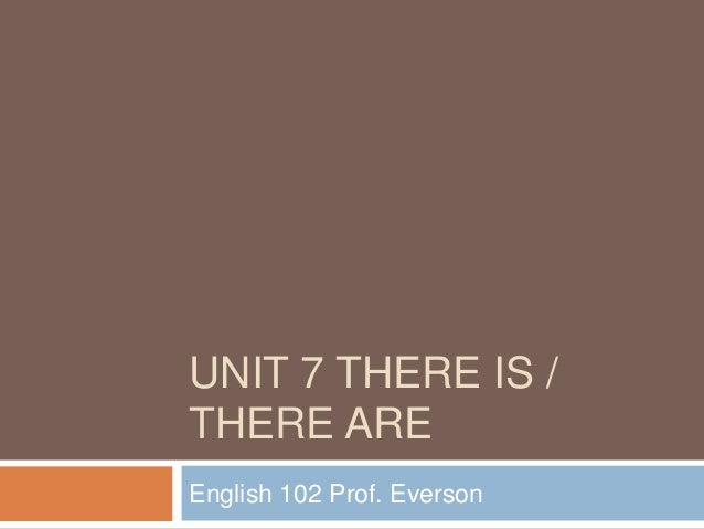 UNIT 7 THERE IS /THERE AREEnglish 102 Prof. Everson