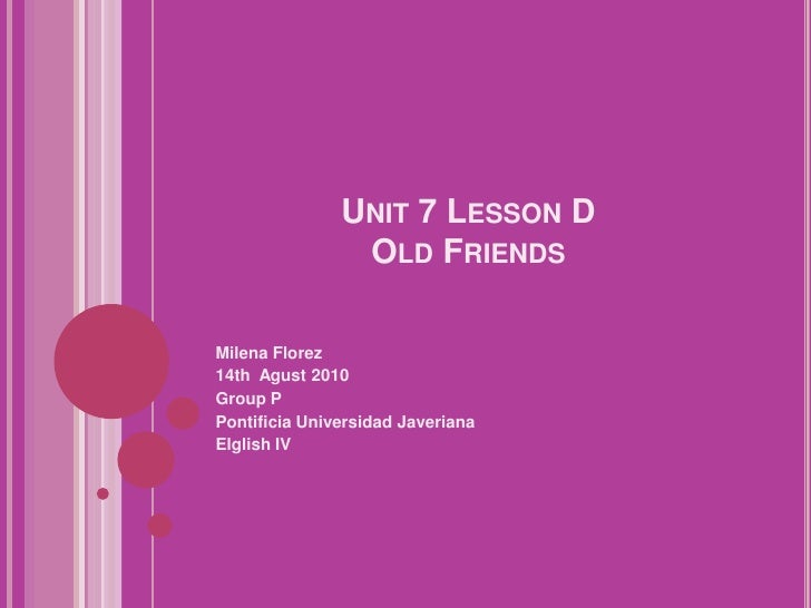 Unit 7 Lesson DOldFriends<br />Milena Florez<br />14th  Agust 2010<br />Group P<br />Pontificia Universidad Javeriana<br /...
