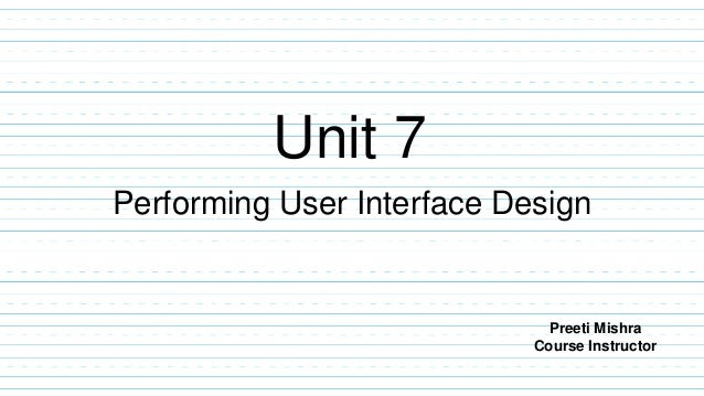 Unit 7 Performing User Interface Design Preeti Mishra Course Instructor