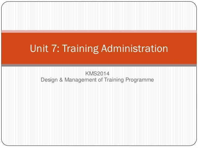 Unit 7: Training Administration                 KMS2014  Design & Management of Training Programme