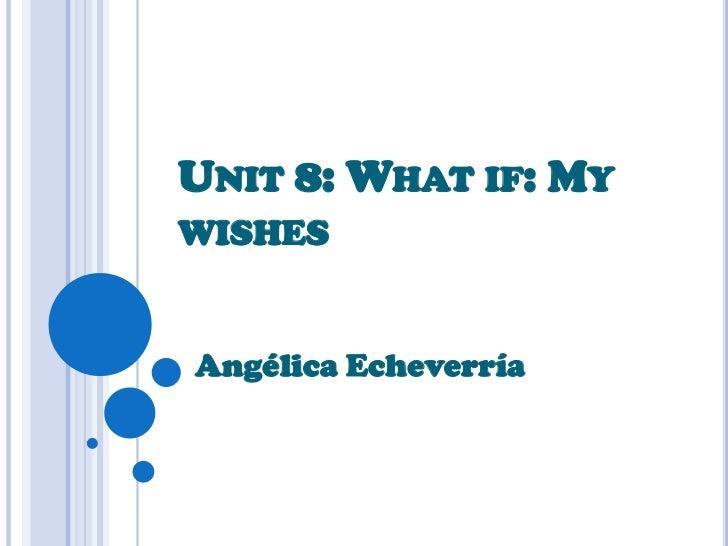 Unit 8: Whatif: My wishes<br />Angélica Echeverría <br />