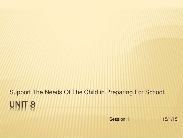 UNIT 8 Support The Needs Of The Child in Preparing For School. Session 1 15/1/15