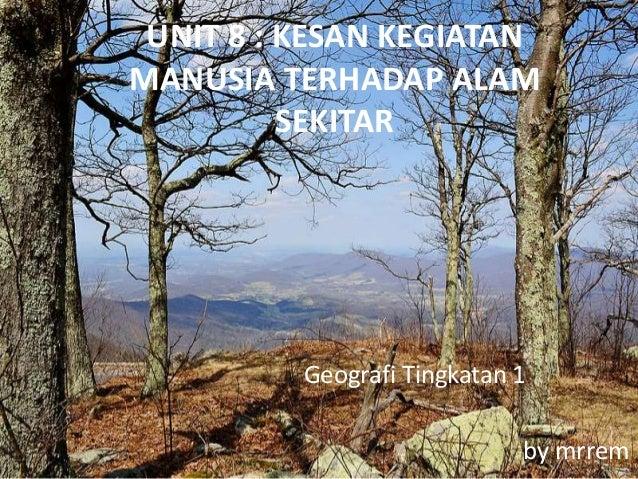 UNIT 8 : KESAN KEGIATAN MANUSIA TERHADAP ALAM SEKITAR Geografi Tingkatan 1 by mrrem