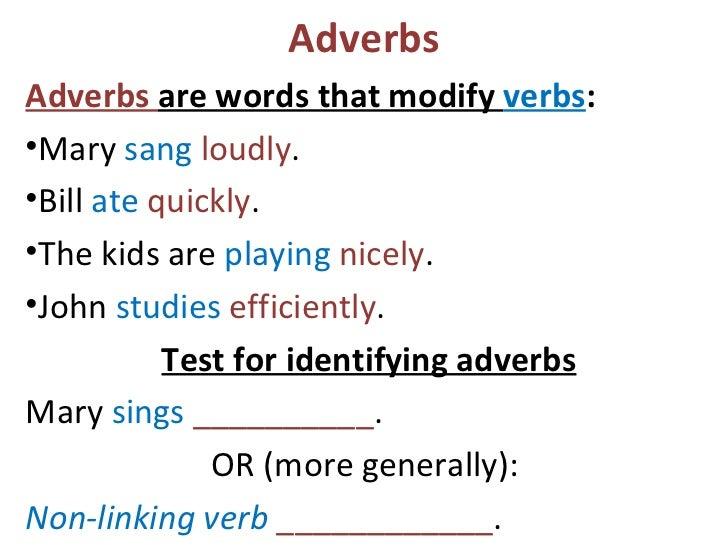 Adverbs <ul><li>Adverbs  are words that modify  verbs :  </li></ul><ul><li>Mary  sang   loudly .  </li></ul><ul><li>Bill  ...
