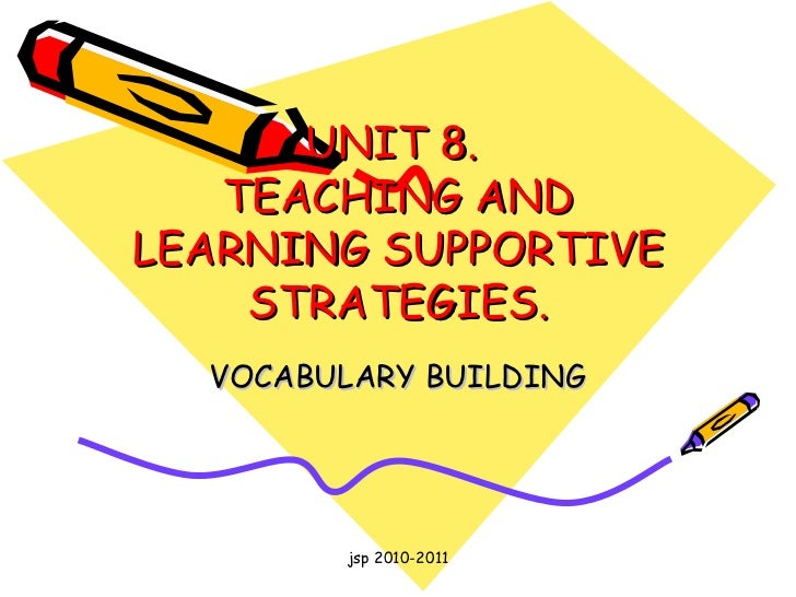 UNIT 8.  TEACHING AND LEARNING SUPPORTIVE STRATEGIES. VOCABULARY BUILDING jsp 2010-2011