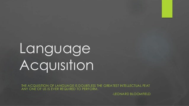 Language Acquısıtıon THE ACQUISITION OF LANGUAGE IS DOUBTLESS THE GREATEST INTELLECTUAL FEAT ANY ONE OF US IS EVER REQUIRE...