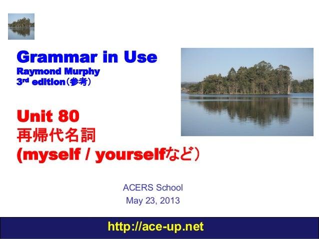 http://ace-up.netGrammar in UseRaymond Murphy3rd edition(参考)Unit 80再帰代名詞(myself / yourselfなど)ACERS SchoolMay 23, 2013