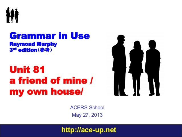 http://ace-up.netGrammar in UseRaymond Murphy3rd edition(参考)Unit 81a friend of mine /my own house/ACERS SchoolMay 27, 2013