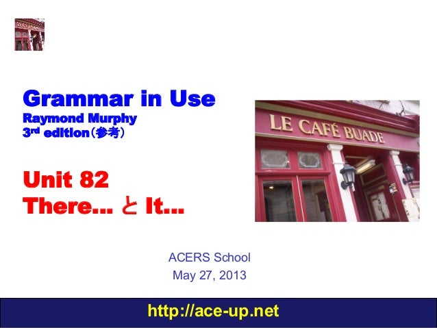 http://ace-up.netGrammar in UseRaymond Murphy3rd edition(参考)Unit 82There… と It…ACERS SchoolMay 27, 2013