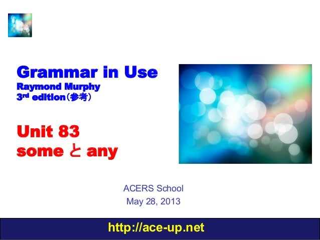 http://ace-up.netGrammar in UseRaymond Murphy3rd edition(参考)Unit 83some と anyACERS SchoolMay 28, 2013