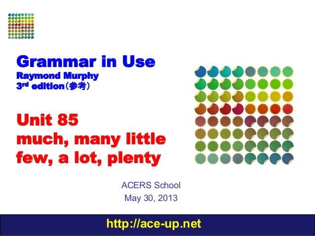http://ace-up.netGrammar in UseRaymond Murphy3rd edition(参考)Unit 85much, many littlefew, a lot, plentyACERS SchoolMay 30, ...