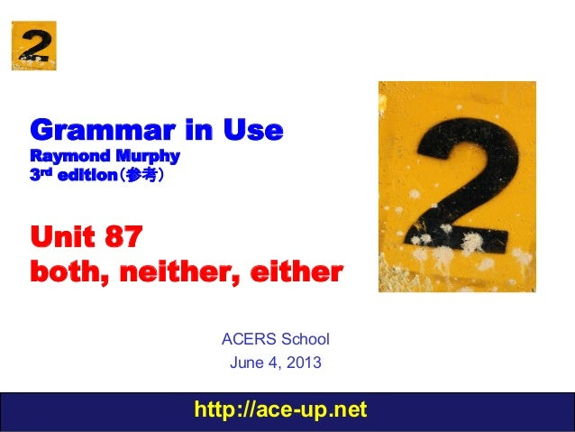 http://ace-up.netGrammar in UseRaymond Murphy3rd edition(参考)Unit 87both, neither, eitherACERS SchoolJune 4, 2013