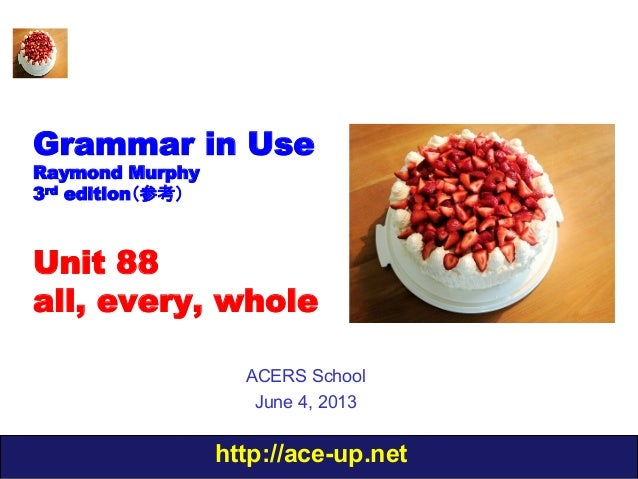 http://ace-up.netGrammar in UseRaymond Murphy3rd edition(参考)Unit 88all, every, wholeACERS SchoolJune 4, 2013