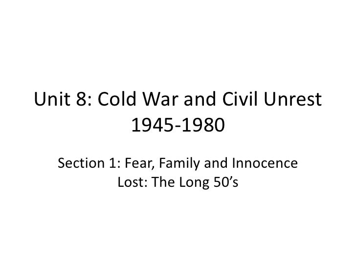 Unit 8: Cold War and Civil Unrest           1945-1980  Section 1: Fear, Family and Innocence           Lost: The Long 50's