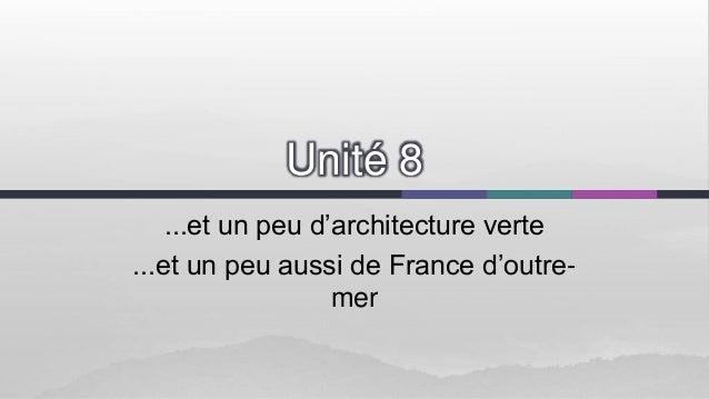 Unité 8 ...et un peu d'architecture verte ...et un peu aussi de France d'outremer