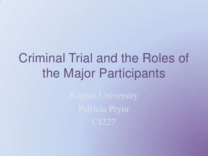 Criminal Trial and the Roles of the Major Participants<br />Kaplan University <br />Patricia Pryor <br />CJ227<br />