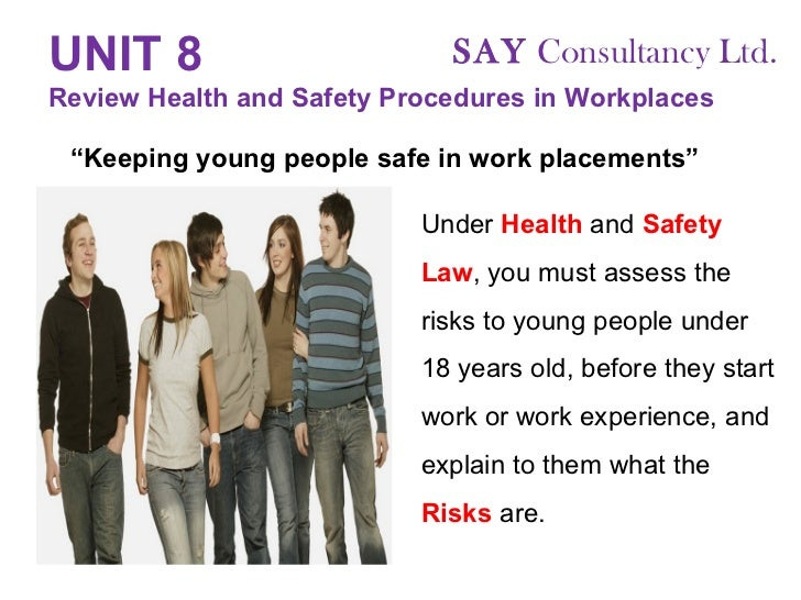 UNIT 8   Review Health and Safety Procedures in Workplaces Under  Health  and  Safety   Law , you must assess the risks to...