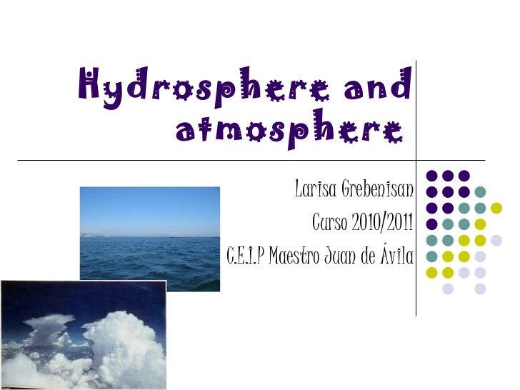 Hydrosphere and atmosphere   Larisa Grebenisan Curso 2010/2011 C.E.I.P Maestro Juan de Ávila