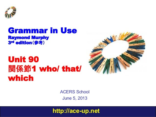 http://ace-up.netGrammar in UseRaymond Murphy3rd edition(参考)Unit 90関係節1 who/ that/whichACERS SchoolJune 5, 2013