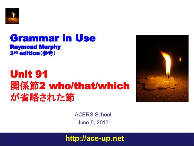 http://ace-up.netGrammar in UseRaymond Murphy3rd edition(参考)Unit 91関係節2 who/that/whichが省略された節ACERS SchoolJune 5, 2013