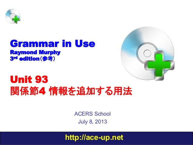 http://ace-up.net Grammar in Use Raymond Murphy 3rd edition(参考) Unit 93 関係節4 情報を追加する用法 ACERS School July 8, 2013