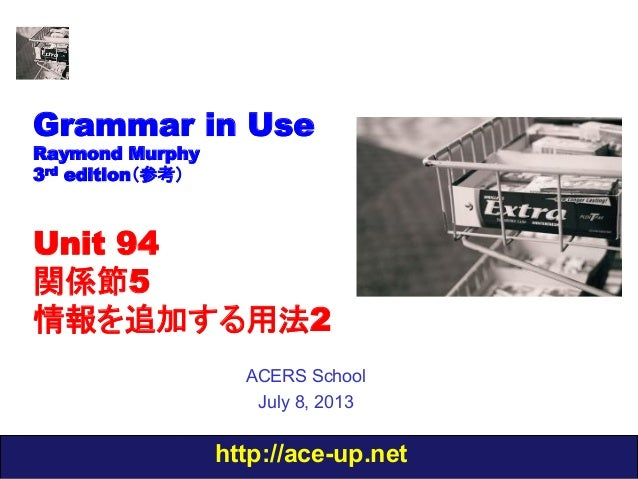 http://ace-up.net Grammar in Use Raymond Murphy 3rd edition(参考) Unit 94 関係節5 情報を追加する用法2 ACERS School July 8, 2013