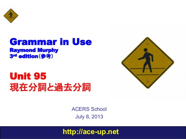 http://ace-up.net Grammar in Use Raymond Murphy 3rd edition(参考) Unit 95 現在分詞と過去分詞 ACERS School July 8, 2013