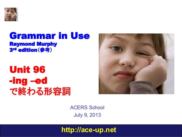 http://ace-up.net Grammar in Use Raymond Murphy 3rd edition(参考) Unit 96 -ing –ed で終わる形容詞 ACERS School July 9, 2013