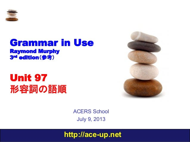 http://ace-up.net Grammar in Use Raymond Murphy 3rd edition(参考) Unit 97 形容詞の語順 ACERS School July 9, 2013