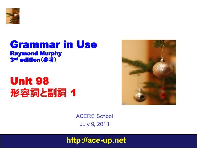 http://ace-up.net Grammar in Use Raymond Murphy 3rd edition(参考) Unit 98 形容詞と副詞 1 ACERS School July 9, 2013