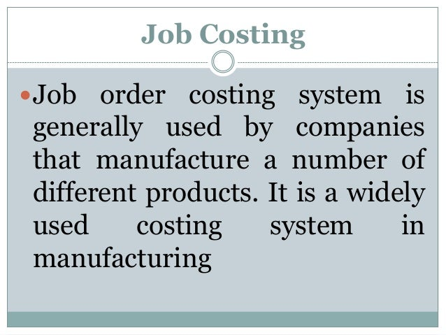 Job Costing Job  order costing system is generally used by companies that manufacture a number of different products. It ...