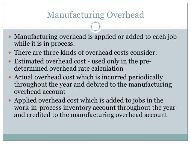 Manufacturing Overhead  Manufacturing overhead is applied or added to each job        while it is in process. There a...