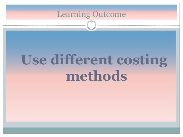 Learning Outcome  Use different costing methods